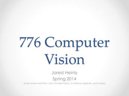 776 Computer Vision Jared Heinly Spring 2014 (slides borrowed from Jan-Michael Frahm, Svetlana Lazebnik, and others)