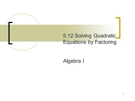 1 5.12 Solving Quadratic Equations by Factoring Algebra I.