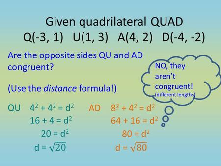Are the opposite sides QU and AD congruent? (Use the distance formula!) NO, they aren't congruent! (different lengths) Given quadrilateral QUAD Q(-3, 1)