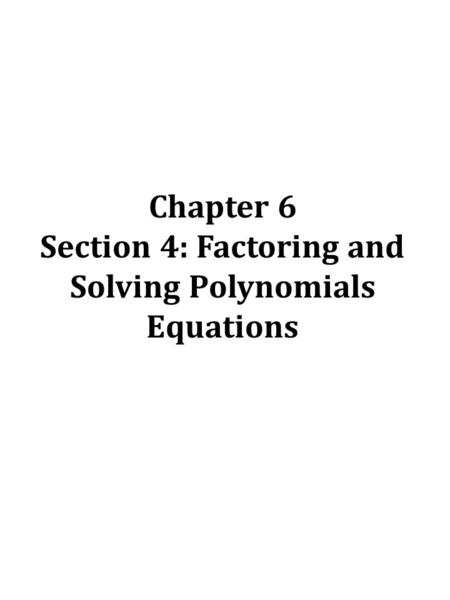 Chapter 6 Section 4: Factoring and Solving Polynomials Equations.