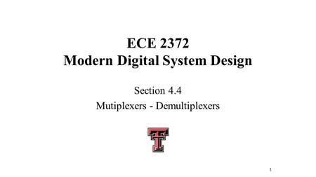 ECE 2372 Modern Digital System Design Section 4.4 Mutiplexers - Demultiplexers 1.