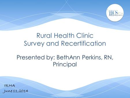 Rural Health Clinic Survey and Recertification Presented by: BethAnn Perkins, RN, Principal IRHA June 11,2014.