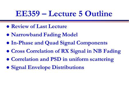 EE359 – Lecture 5 Outline Review of Last Lecture Narrowband Fading Model In-Phase and Quad Signal Components Cross Correlation of RX Signal in NB Fading.