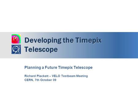 Developing the Timepix Telescope Planning a Future Timepix Telescope Richard Plackett – VELO Testbeam Meeting CERN, 7th October 09.