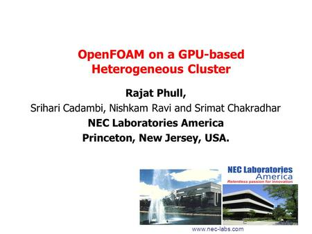 OpenFOAM on a GPU-based Heterogeneous Cluster Rajat Phull, Srihari Cadambi, Nishkam Ravi and Srimat Chakradhar NEC Laboratories America Princeton, New.