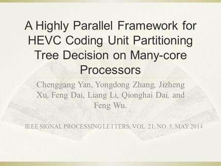 A Highly Parallel Framework for HEVC Coding Unit Partitioning Tree Decision on Many-core Processors Chenggang Yan, Yongdong Zhang, Jizheng Xu, Feng Dai,