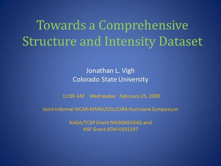 Towards a Comprehensive Structure and Intensity Dataset Jonathan L. Vigh Colorado State University 11:00 AM Wednesday February 25, 2009 Joint Informal.