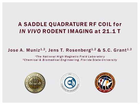 A SADDLE QUADRATURE RF COIL for IN VIVO RODENT IMAGING at 21.1 T Jose A. Muniz 1,2, Jens T. Rosenberg 1,2 & S.C. Grant 1,2 1 The National High Magnetic.