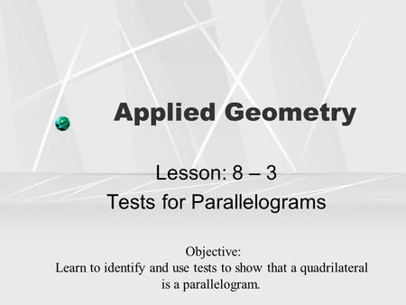 Applied Geometry Lesson: 8 – 3 Tests for Parallelograms Objective: Learn to identify and use tests to show that a quadrilateral is a parallelogram.