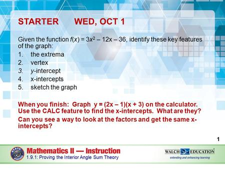 STARTERWED, OCT 1 Given the function f(x) = 3x 2 – 12x – 36, identify these key features of the graph: 1.the extrema 2.vertex 3.y-intercept 4.x-intercepts.