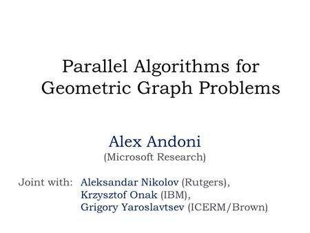 Parallel Algorithms for Geometric Graph Problems Alex Andoni (Microsoft Research) Joint with: Aleksandar Nikolov (Rutgers), Krzysztof Onak (IBM), Grigory.