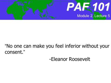 "PAF101 PAF 101 ""No one can make you feel inferior without your consent."" -Eleanor Roosevelt Module 2, Lecture 5."