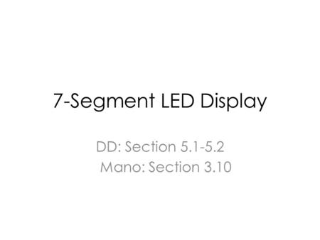 7-Segment LED Display DD: Section 5.1-5.2 Mano: Section 3.10.