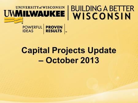 WISCONSIN BUILDING A BETTER WISCONSIN Capital Projects Update – October 2013.