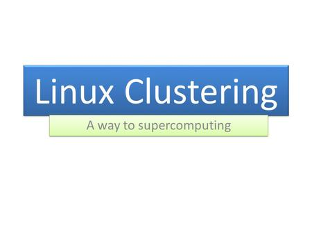 Linux Clustering A way to supercomputing. What is Cluster? A group of individual computers bundled together using hardware <strong>and</strong> software in order to make.