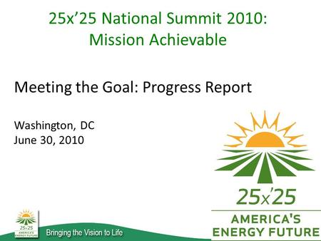 Meeting the Goal: Progress Report Washington, DC June 30, 2010 25x'25 National Summit 2010: Mission Achievable.