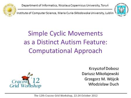 Simple Cyclic Movements as a Distinct Autism Feature: Computational Approach Krzysztof Dobosz Dariusz Mikołajewski Grzegorz M. Wójcik Włodzisław Duch Department.
