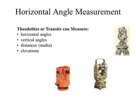Horizontal Angle Measurement Theodolites or Transits can Measure: horizontal angles vertical angles distances (stadia) elevations.
