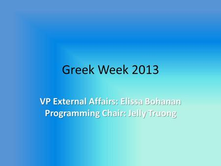 Greek Week 2013 VP External Affairs: Elissa Bohanan Programming Chair: Jelly Truong.