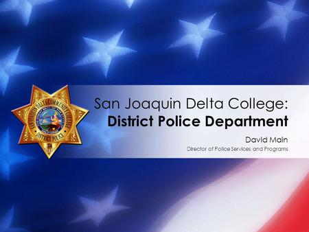 David Main Director of Police Services and Programs San Joaquin Delta College: District Police Department.