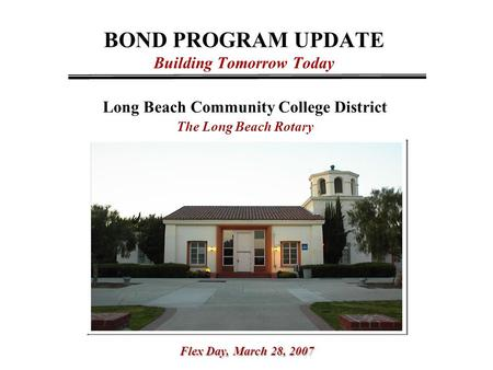 BOND PROGRAM UPDATE Building Tomorrow Today Long Beach Community College District The Long Beach Rotary Flex Day,March 28, 2007 Flex Day, March 28, 2007.