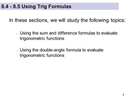 1 8.4 - 8.5 Using Trig Formulas In these sections, we will study the following topics: o Using the sum and difference formulas to evaluate trigonometric.
