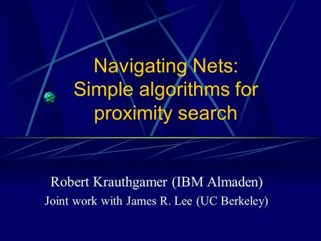 Navigating Nets: Simple algorithms for proximity search Robert Krauthgamer (IBM Almaden) Joint work with James R. Lee (UC Berkeley)