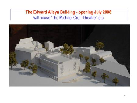 1 The Edward Alleyn Building - opening July 2008 will house 'The Michael Croft Theatre', etc.