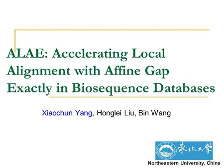 1 ALAE: Accelerating Local Alignment with Affine Gap Exactly in Biosequence Databases Xiaochun Yang, Honglei Liu, Bin Wang Northeastern University, China.