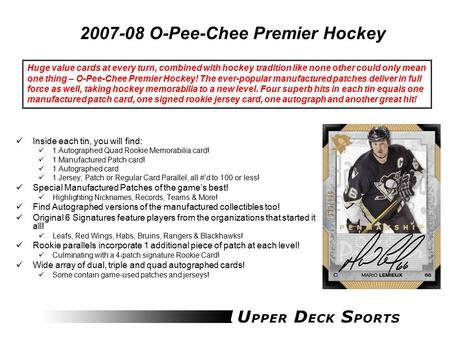 2007-08 O-Pee-Chee Premier Hockey Inside each tin, you will find: 1 Autographed Quad Rookie Memorabilia card! 1 Manufactured Patch card! 1 Autographed.