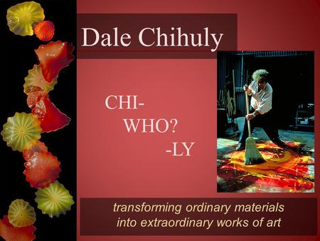 Dale Chihuly transforming ordinary materials into extraordinary works of art CHI- WHO? -LY.
