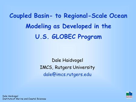 Dale Haidvogel Institute of Marine and Coastal Sciences Coupled Basin- to Regional-Scale Ocean Modeling as Developed in the U.S. GLOBEC Program Dale Haidvogel.