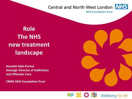 Role The NHS new treatment landscape Annette Dale-Perera Strategic Director of Addictions and Offender Care CNWL NHS Foundation Trust.