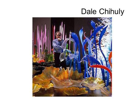 Dale Chihuly. Facts Born in 1941-Tacoma Washington Studied Interior Design until 1962-travels to Europe and Middle East to study art. 1963-returns to.