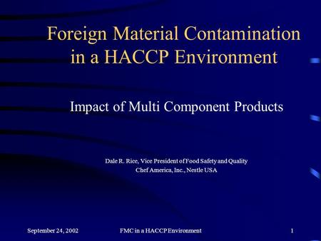 September 24, 2002FMC in a HACCP Environment1 Foreign Material Contamination in a HACCP Environment Impact of Multi Component Products Dale R. Rice, Vice.