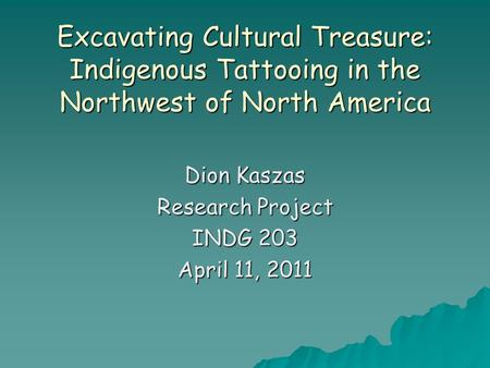 Excavating <strong>Cultural</strong> Treasure: Indigenous Tattooing in the Northwest of North America Dion Kaszas Research Project INDG 203 April 11, 2011.