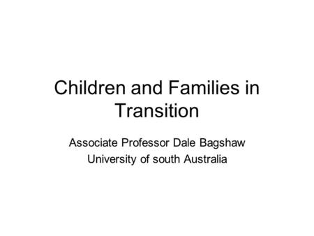 Children and Families in Transition Associate Professor Dale Bagshaw University of south Australia.