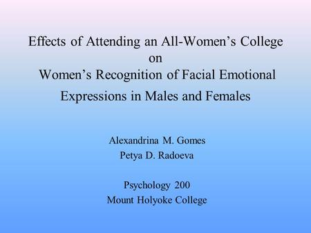 Effects of Attending an All-Women's College on Women's Recognition of Facial Emotional Expressions in Males and Females Alexandrina M. Gomes Petya D. Radoeva.
