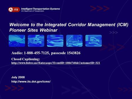 Welcome to the Integrated Corridor Management (ICM) Pioneer Sites Webinar July 2008  Audio: 1-888-455-7125, passcode 1543826.