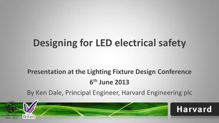 Designing for LED electrical safety Presentation at the Lighting Fixture Design Conference 6 th June 2013 By Ken Dale, Principal Engineer, Harvard Engineering.