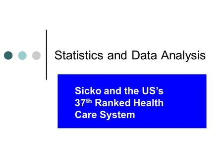 Statistics and Data Analysis Sicko and the US's 37 th Ranked Health Care System.