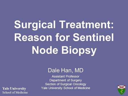 Surgical Treatment: Reason for Sentinel Node Biopsy Dale Han, MD Assistant Professor Department of Surgery Section of Surgical Oncology Yale University.
