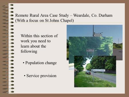 Remote Rural Area Case Study – Weardale, Co. Durham (With a focus on St Johns Chapel) Within this section of work you need to learn about the following.