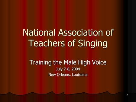 1 National Association of Teachers of Singing Training the Male High Voice July 7-8, 2004 New Orleans, Louisiana.