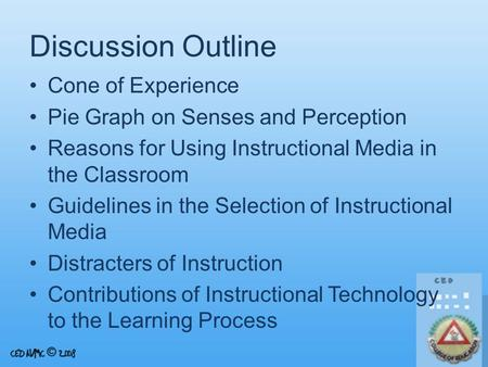 Discussion Outline Cone of Experience Pie Graph on Senses and Perception Reasons for Using Instructional Media in the Classroom Guidelines in the Selection.