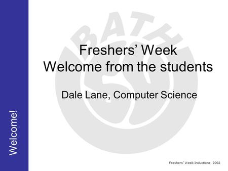 Freshers' Week Inductions 2002 Freshers' Week Welcome from the students Welcome! Dale Lane, Computer Science.