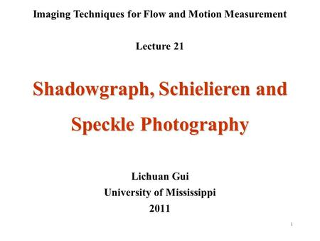 1 Imaging Techniques for Flow and Motion Measurement Lecture 21 Lichuan Gui University of Mississippi 2011 Shadowgraph, Schielieren and Speckle Photography.