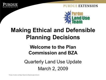 Purdue University is an Equal Opportunity/Equal Access institution. Making Ethical and Defensible Planning Decisions Welcome to the Plan Commission and.