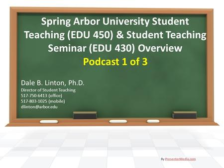 Spring Arbor University Student Teaching (EDU 450) & Student Teaching Seminar (EDU 430) Overview Podcast 1 of 3 Dale B. Linton, Ph.D. Director of Student.