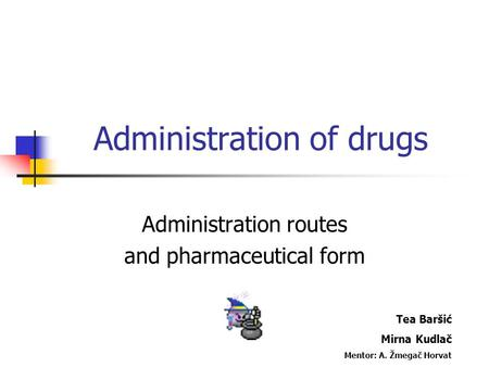 Administration of drugs Administration routes and pharmaceutical form Tea Baršić Mirna Kudlač Mentor: A. Žmegač Horvat.